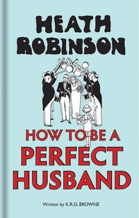 Jacket image for Heath Robinson: How to be a Perfect Husband