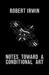 """Notes Toward a Conditional Art"" by Robert Irwin (author)"