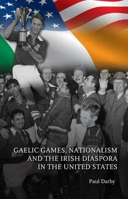 Gaelic Games, Nationalism and the Irish Diaspora in the United States Jacket Image