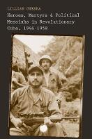 """""""Heroes, Martyrs, and Political Messiahs in Revolutionary Cuba, 1946-1958"""" by Lillian Guerra"""