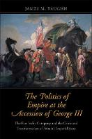 """""""The Politics of Empire at the Accession of George III"""" by James M. Vaughn"""