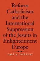 """""""Reform Catholicism and the International Suppression of the Jesuits in Enlightenment Europe"""" by Dale K.              Van Kley"""