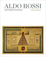"""Aldo Rossi and the Spirit of Architecture"" by Diane Ghirardo"