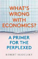 """""""What's Wrong with Economics?"""" by Robert Skidelsky"""
