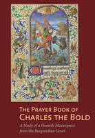 """The Prayer Book of Charles the Bold - A Study of a  Flemish Masterpiece from the Burgundian Court"" by Antoine de Schryver"