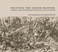 """""""Printing the Grant Manner - Charles Le Brun and Monumental Prints in the Age of Louis XIV"""" by Louis Marchesano"""
