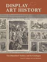 """Display and Art History - The Dusseldorf Gallery and its Catalogue"" by Thomas W. Gaehtgens"