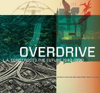 """""""Overdrive - L.A Constructs the Future, 1940-1990"""" by Wim de Wit"""