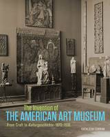 """The Invention of the American Art Museum From Craft to Kulturgeschichte, 1870-1930"" by Kathleen Curran"