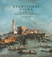 """""""Eyewitness Views - Making History in Eighteenth-Century Europe"""" by Peter Bjorn Kerber"""