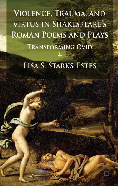 Violence, Trauma, and Virtus in Shakespeare's Roman Poems and Plays