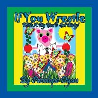 Jacket Image For: If You Wrestle With A Pig . . . You'll Get Dirty!