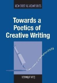Jacket Image For: Towards a Poetics of Creative Writing