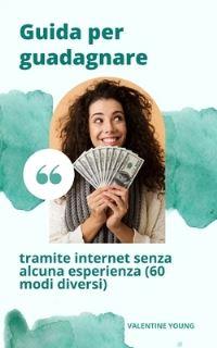 Jacket Image For: Guida per guadagnare denaro attraverso Internet senza alcuna esperienza (60 modi diversi)