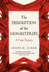 """The Dissolution of the Monasteries"" by James Clark (author)"