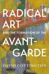 """""""Radical Art and the Formation of the Avant-Garde"""" by David Cottington (author)"""
