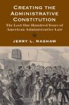 """Creating the Administrative Constitution"" by Jerry L. Mashaw (author)"