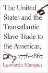"""""""The United States and the Transatlantic Slave Trade to the Americas, 1776-1867"""" by Leonardo Marques (author)"""