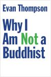 """Why I Am Not a Buddhist"" by Evan Thompson (author)"