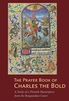 """The Prayer Book of Charles the Bold - A Study of a Flemish Masterpiece from the Burgundian Court"" by Antoine de Schryver (author)"