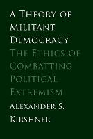 """A Theory of Militant Democracy"" by Alexander S. Kirshner"