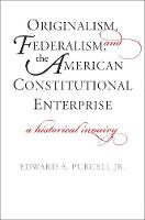 """Originalism, Federalism, and the American Constitutional Enterprise"" by Edward A. Purcell"