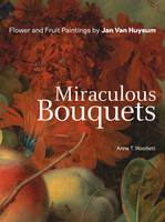"""Miraculous Bouquets - Flower and Fruit Paintings by Jan Van Huysum"" by Anne T. Woollett"