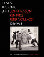 """Clay's Tectonic Shift - John Mason, Ken Price, and  Peter Voulkos, 1956-1968"" by . Macnoughton"