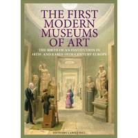 """""""The First Modern Museums of Art - The Birth of an Institution in 18th- and Early - 19th Century Europe"""" by . Paul"""