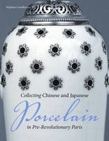 """Collecting Chinese and Japanese Porcelain in Pre-Revolutionary Paris"" by . Castelluccio"