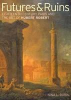 """Futures & Ruins - Eighteenth-Century Paris and the Art of Hubert Robert"" by . Dubin"
