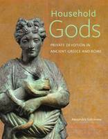 """""""Household Gods - Private Devotion in Ancient Greece and Rome"""" by Alexandra Sofroniew"""