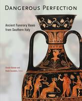 """Dangerous Perfection- Ancient Funerary Vases from Southern Italy"" by Ursula Kastner"