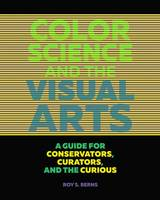 """Color Science and the Visual Arts - A Guide for Conservations, Curators, and the Curious"" by Roy Berns"