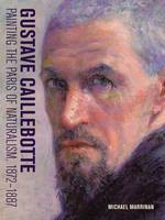 """""""Gustave Caillebotte - Painting the Paris of Naturalism, 1872-1887"""" by Michael Marrinan"""