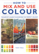 Image for How to mix and use colour  : the artist's guide to achieving the perfect colour