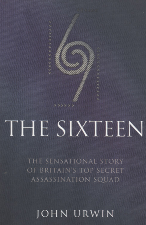 Image for The Sixteen  : the sensational story of Britain's top secret assassination squad