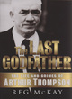 Image for The last godfather  : the life and crimes of Arthur Thompson