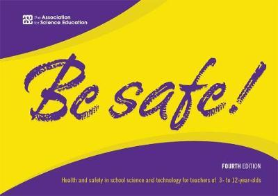Image for Be safe!  : health and safety in school science and technology for teachers of 3- to 12-year-olds