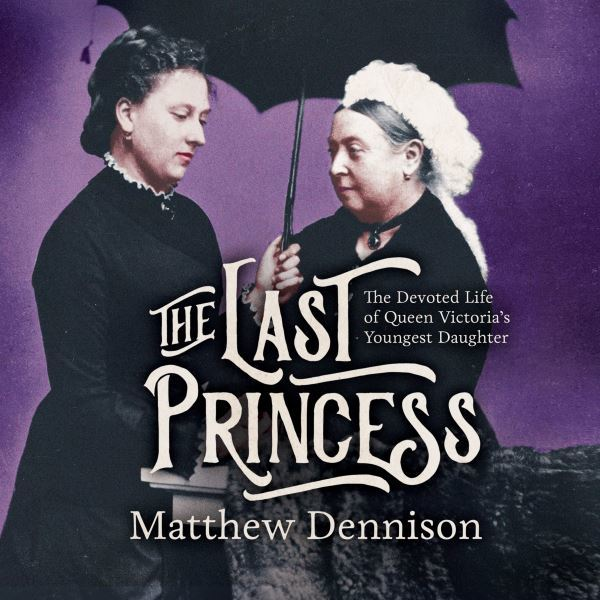 Image for The last princess  : the devoted life of Queen Victoria's youngest daughter