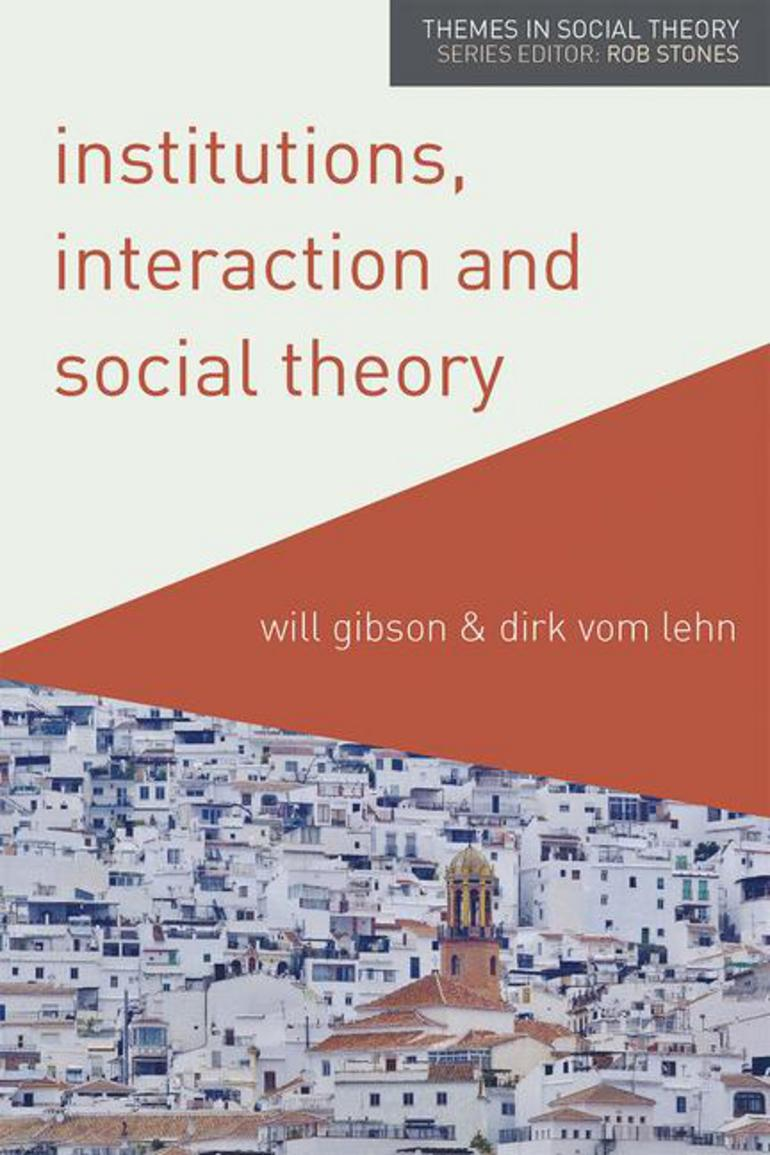 Institutions Interaction And Social Theory Will Gibson Dirk Vom Lehn Macmillan International Higher Education